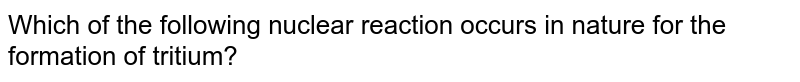 Which of the following nuclear reaction occurs in nature for the formation of tritium?