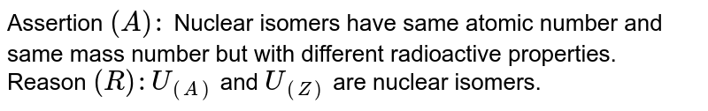 Assertion `(A) : ` Nuclear isomers have same atomic number and same mass number but with different radioactive properties. <br> Reason `(R) : U_((A))` and `U_((Z))` are nuclear isomers.