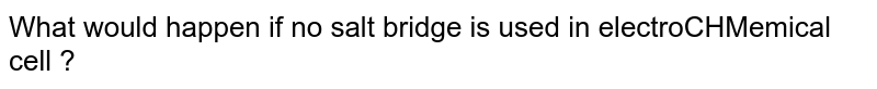 What would happen  if no salt bridge is used in electroCHMemical cell ?
