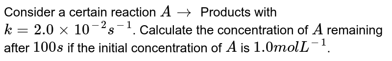 Consider a certain reaction `A rarr` Products with `k=2.0xx10^(-2)s^(-1)`. Calculate the concentration of `A` remaining after `100s` if the initial concentration of `A` is `1.0 mol L^(-1)`.