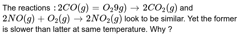 The reactions `:2CO(g)=O_(2)9g)rarr 2CO_(2)(g)` and `2NO(g)+O_(2)(g) rarr 2NO_(2)(g)` look to be similar. Yet the former is slower than latter at same temperature. Why ?
