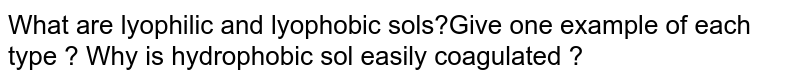 What are lyophilic and lyophobic sols?Give one example of each type ? Why is hydrophobic sol easily coagulated ?
