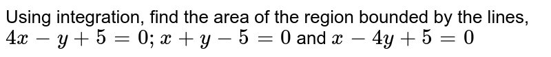 Using   integration, find the area of the region bounded by the lines, `4x-y+5=0; x+y-5=0\ \ ` and `x-4y+5=0`