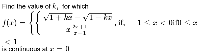 """Find the value of `k ,` for which  `f(x)={{(sqrt(1+k x)-\ sqrt(1-k x))/(x(2x+1)/(x-1\ ))\ \ ,\ \ \ \ \ \ \ """"if"""",\ -1lt=x<0""""if""""\ 0lt=x<1`  is continuous at `x=0`"""