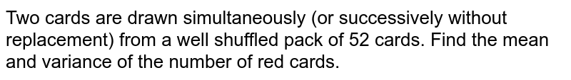 Two cards are drawn simultaneously (or successively   without replacement) from a well shuffled pack of 52 cards. Find the mean and   variance of the number of red cards.