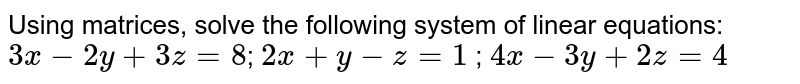 Using matrices, solve  the following system of linear equations: `3x-2y+3z=8`; `2x+y-z=1` ; `4x-3y+2z=4`