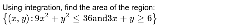 """Using integration,   find the area of the region:  `{(x , y):9x^2+y^2lt=36\ """"and""""\ 3x+ygeq6}`"""