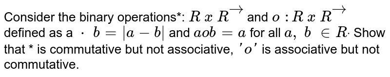 Consider the binary operations*: `R\ x\ Rvec\ ` and `o\ : R\ x\ Rvec\ ` defined as   a `*\ b=|a-b|`  and `aob=a` for all `a ,\ b\  in  Rdot` Show that   * is commutative but not associative, `'o'` is   associative but not commutative.