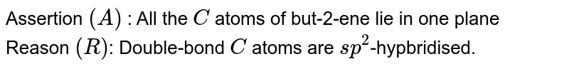 Assertion `(A)` : All the `C` atoms of but-2-ene lie in one plane <br> Reason `(R )`: Double-bond `C` atoms are `sp^(2)`-hypbridised.