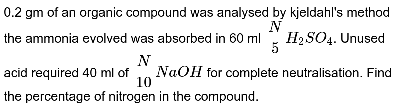 0.2 gm of an organic compound was analysed by kjeldahl's method the ammonia evolved was absorbed in 60 ml `(N)/(5)H_2SO_4`. Unused acid required 40 ml of `(N)/(10)NaOH` for complete neutralisation. Find the percentage of nitrogen in the compound.