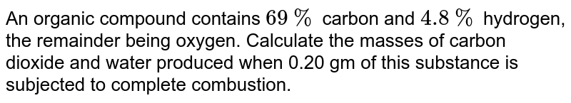 An organic compound contains `69%` carbon and `4.8%` hydrogen, the remainder being oxygen. Calculate the masses of carbon dioxide and water produced when 0.20 gm of this substance is subjected  to complete combustion.