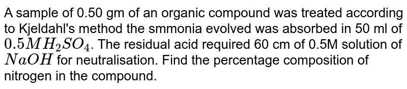 A sample of 0.50 gm of an organic compound was treated according to Kjeldahl's method the smmonia evolved was absorbed in 50 ml of `0.5MH_2SO_4`. The residual acid required 60 cm of 0.5M solution of `NaOH` for neutralisation. Find the percentage composition of nitrogen in the compound.