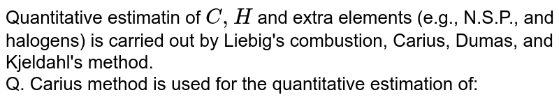 Quantitative estimatin of `C,H` and extra elements (e.g., N.S.P., and halogens) is carried out by Liebig's combustion, Carius, Dumas, and Kjeldahl's method. <br> Q. Carius method is used for the quantitative estimation of: