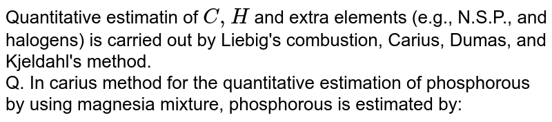 Quantitative estimatin of `C,H` and extra elements (e.g., N.S.P., and halogens) is carried out by Liebig's combustion, Carius, Dumas, and Kjeldahl's method. <br> Q. In carius method for the quantitative estimation of phosphorous by using magnesia mixture, phosphorous is estimated by: