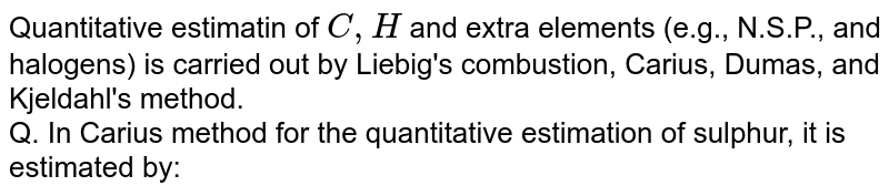 Quantitative estimatin of `C,H` and extra elements (e.g., N.S.P., and halogens) is carried out by Liebig's combustion, Carius, Dumas, and Kjeldahl's method. <br> Q. In Carius method for the quantitative estimation of sulphur, it is estimated by:
