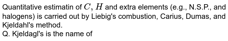 Quantitative estimatin of `C,H` and extra elements (e.g., N.S.P., and halogens) is carried out by Liebig's combustion, Carius, Dumas, and Kjeldahl's method. <br> Q. Kjeldagl's is the name of