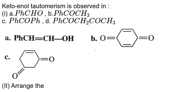"""Keto-enol tautomerism is observed in : <br> (i) a.`PhCHO`  ,  b.`PhCOCH_(3)` <br> c. `PhCOPh` , d. `PhCOCH_(2)COCH_(3)` <br> <img src=""""https://d10lpgp6xz60nq.cloudfront.net/physics_images/KSV_ORG_P1_C03_S01_009_Q01.png"""" width=""""80%""""> <br> (II) Arrange the following in the decreasing order of enol content: <br> (i) a.`CH_(3)COCH_(2)CHO`  , b. `CH_(3)COCH_(3)` <br> c. `CH_(3)CHO`  ,  d. `CH_(3)COCH_(2)COCH_(3)` <br> (ii) a. `CH_(2)(COOEt)_(2)` (Diethyl malonate) <br> b. `CH_(3)COCH_(2)COOEt(EA A)` <br> c. `CH_(3)COCH_(2)COCH_(3)` <br> d. `PhCOCH_(2)COCH_(3)` <br> <img src=""""https://d10lpgp6xz60nq.cloudfront.net/physics_images/KSV_ORG_P1_C03_S01_009_Q02.png"""" width=""""80%""""> <br> (III) Give the decreasing order of enol content of ethyl acetoacetate in the following solvents: <br> a. Water b. Methanol <br> c. Benzene d. Acetone"""