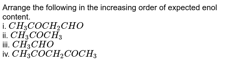 Arrange the following in the increasing order of expected enol content. <br> i. `CH_(3)COCH_(2)CHO` <br> ii. `CH_(3)COCH_(3)` <br> iii. `CH_(3)CHO` <br> iv. `CH_(3)COCH_(2)COCH_(3)`
