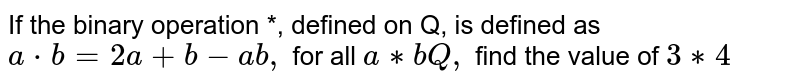If the binary operation *, defined on Q, is   defined as `a*b=2a+b-a b ,` for all `a **\ b\ \ Q ,` find the   value of `3**4`