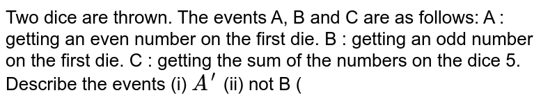 Two dice are thrown. The events A, B and C are as   follows: A : getting an even number on the first die. B : getting an odd number on the first die. C : getting the sum of the numbers on the dice    5. Describe the events (i) `A^(prime)`   (ii) not B (