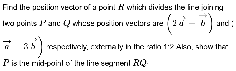 Find the position vector of a point `R` which   divides the line joining two points `P` and `Q` whose   position vectors are `(2\  vec a+ vec b)` and (` vec a-\ 3 vec b)` respectively, externally in the ratio   1:2.Also, show that `P` is the   mid-point of the line segment `R Qdot`