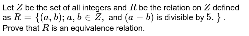 Let `Z` be the set   of all integers and `R` be the   relation on `Z` defined as `R={(a , b); a ,\ b\  in  Z ,` and `(a-b)` is   divisible by `5.}` . Prove that `R` is an   equivalence relation.