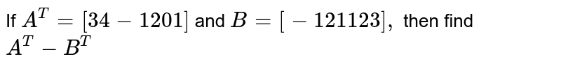 If `A^T=[3 4-1 2 0 1]\ ` and `B=[-1 2 1 1 2 3],` then find `A^T-\ B^T`