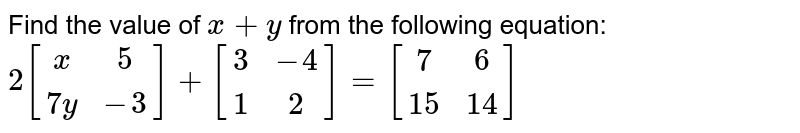Find the value of `x+y` from the following equation:  `2\ [x5 7y-3]+[3-4 1 2]=[7 6 15 14]`