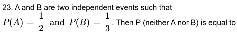23. A and B are two independent events such that `P(A) = 1/2 and P(B)=1/3`. Then P (neither A nor B) is equal to