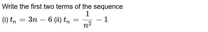 Write the first two terms of the sequence  <br> (i) `t_(n) = 3n-6`  (ii) `t_(n) = (1)/( n^(2)) - 1 `