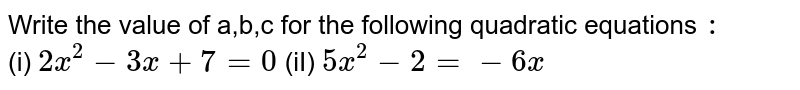 Write the value of a,b,c for the following quadratic equations `:`  <br> (i) `2x^(2) - 3 x + 7 = 0 `  (iI) `5x^(2) - 2 = - 6x `
