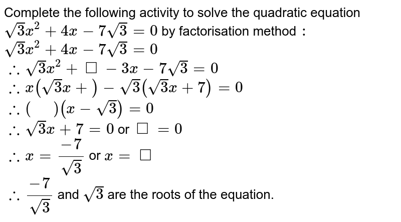 """Complete the following activity to solve the quadratic equation `sqrt(3) x^(2) +4x- 7 sqrt(3) = 0` by factorisation method `:`  <br> `sqrt(3) x^(2) +4x- 7 sqrt(3) = 0` <br> `:. sqrt(3) x^(2) + square - 3x  - 7 sqrt(3) = 0` <br> `:. x( sqrt(3) x +  ) - sqrt(3) ( sqrt(3) x + 7) = 0 ` <br> `:. (""""  """") (x-sqrt(3))= 0 ` <br> `:. sqrt(3) x + 7  = 0 ` or `square = 0 ` <br> `:. x = ( -7)/( sqrt(3)) ` or `x = square ` <br> `:.  (-7)/(sqrt(3))` and `sqrt(3)` are the roots of the equation."""