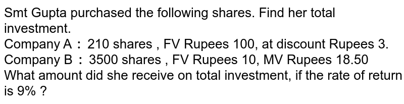 Smt Gupta purchased the following shares. Find her total investment. <br> Company A `:` 210 shares , FV Rupees 100, at discount Rupees 3. <br> Company B `:` 3500 shares , FV Rupees 10, MV Rupees 18.50 <br> What amount did she receive on total investment, if the rate of return  is 9% ?