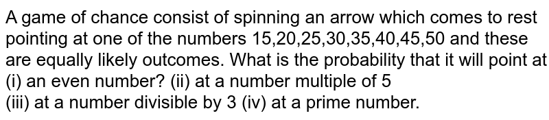 A game of chance consist of spinning an arrow which comes to rest pointing at one of the numbers 15,20,25,30,35,40,45,50 and these are equally likely outcomes. What is the probability that it will point at <br> (i) an even number? (ii) at a number multiple of 5 <br> (iii) at a number divisible by 3 (iv) at a prime number.