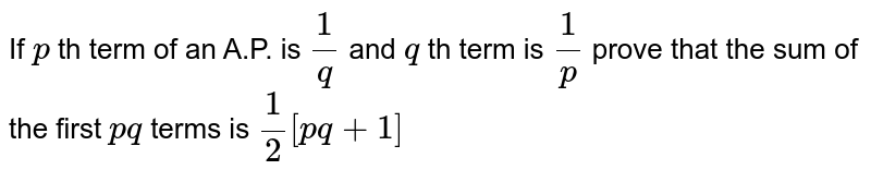 If `p` th term of an A.P. is `1/q` and `q` th term is `1/p` prove that the sum of the first `pq` terms is `1/2[pq+1]`