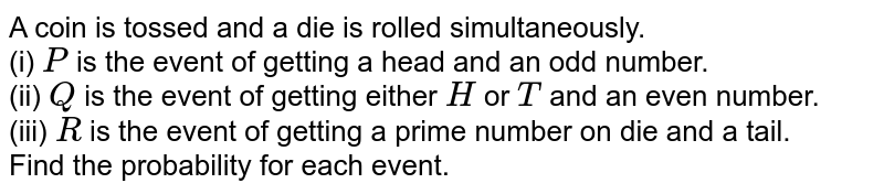 A coin is tossed and a die is rolled simultaneously. <br> (i) `P` is the event of getting a head and an odd number. <br> (ii) `Q` is the event of getting either `H` or `T` and an even number. <br> (iii) `R` is the event of getting a prime number on die and a tail. <br> Find the probability for each event.