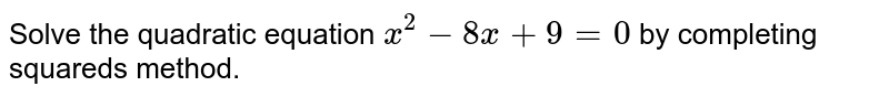 Solve the quadratic equation `x^(2) - 8x + 9 = 0` by completing squareds method.