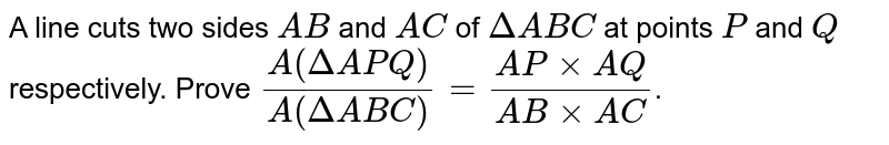 A line cuts two sides `AB` and `AC` of `DeltaABC` at points `P` and `Q` respectively. Prove `(A(DeltaAPQ))/(A(DeltaABC))=(APxxAQ)/(ABxxAC)`.