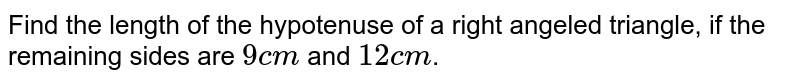 Find the length of the hypotenuse of a right angeled triangle, if the remaining sides are `9cm` and `12cm`.