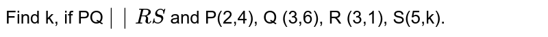 Find k, if PQ `   RS ` and P(2,4), Q (3,6), R (3,1), S(5,k).
