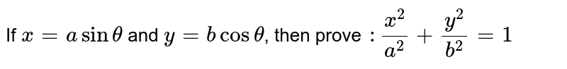 If `x=a sin theta` and `y=b cos theta`, then prove  `: (x^(2))/(a^(2))+(y^(2))/(b^(2))=1`