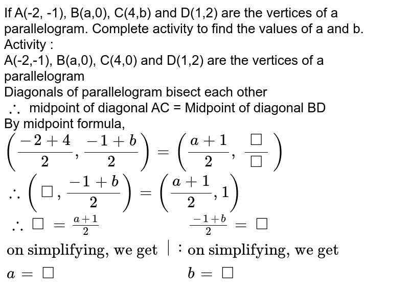 """If A(-2, -1), B(a,0), C(4,b) and D(1,2) are the vertices of a parallelogram. Complete activity to find the values of a and b. <br> Activity : <br> A(-2,-1), B(a,0), C(4,0) and D(1,2) are the vertices of a parallelogram <br> Diagonals of parallelogram bisect each other <br> `:.` midpoint of diagonal AC = Midpoint of diagonal BD <br> By midpoint formula, <br> `((-2 + 4)/(2), (-1 + b)/(2)) = ((a + 1)/(2), (square)/(square))` <br> `:. (square, (-1 + b)/(2)) = ((a + 1)/(2), 1)` <br> `{:( :. square = (a + 1)/(2)),(""""on simplifying, we get""""),(a = square):} :{:((-1 + b)/(2) = square),(""""on simplifying, we get""""),(b = square):}`"""