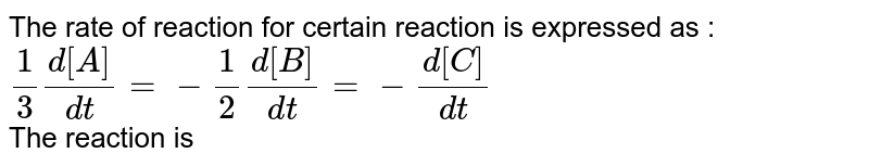 The rate of  reaction for certain reaction is expressed as :  <br> `1/3 (d[A])/(dt)=-(1)/(2)(d[B])/(dt)=-(d[C])/(dt)` <br> The reaction is
