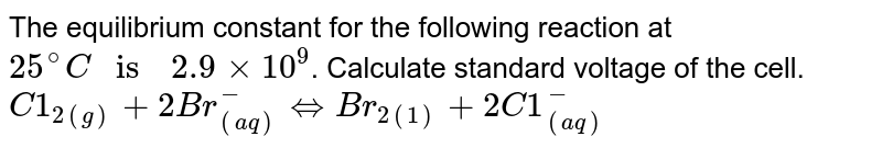 """The equilibrium  constant  for the  following  reaction  at `25^(@)C  """" is  """"  2.9 xx 10^(9)`. Calculate  standard voltage  of the cell.  <br>  `C1_(2(g))  + 2Br_((aq))^(-)  hArr  Br_(2(1)) + 2C1_((aq))^(-)`"""
