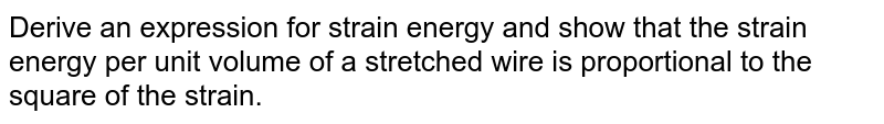Derive an expression for strain energy and show that the strain energy per unit volume of a stretched wire is proportional to the square of the strain.