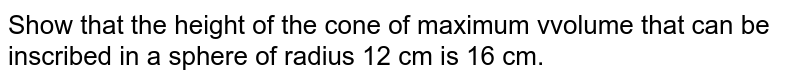 Show that the height of the cone of maximum vvolume that can be inscribed in a sphere of radius 12 cm is 16 cm.