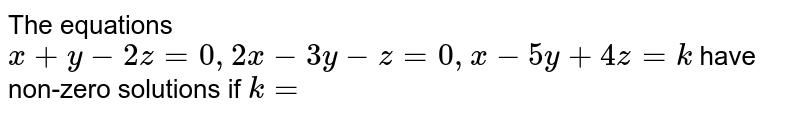 The equations `x + y-2z = 0, 2x-3y-z=0,x-5y +4z= k` have non-zero solutions if `k=`