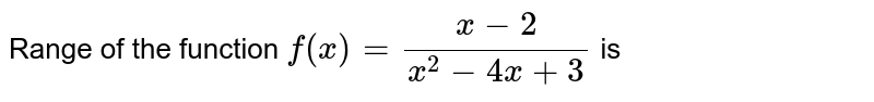 Range of the function `f(x)=(x-2)/(x^2-4x+3)` is
