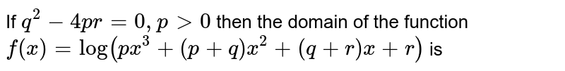 If `q^2 - 4pr =0 , p gt 0` then the domain of the function `f(x) = log(p x^3 +(p+q)x^2 +(q+r) x + r)` is
