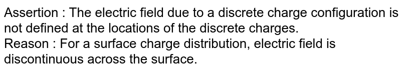 Assertion : The electric field due to a discrete charge configuration is not defined at the locations of the discrete charges. <br> Reason : For a surface charge distribution, electric field is discontinuous across the surface.